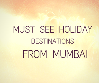 Must see holiday destinations from Mumbai