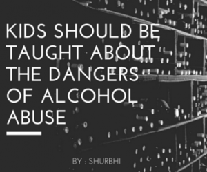 Kids Should Be Taught About the Dangers of Alcohol Abuse